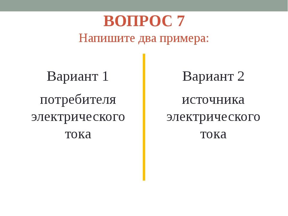 ВОПРОС 7 Напишите два примера: Вариант 1 потребителя электрического тока Вари...