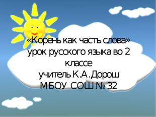 «Корень как часть слова» урок русского языка во 2 классе учитель К.А.Дорош МБ