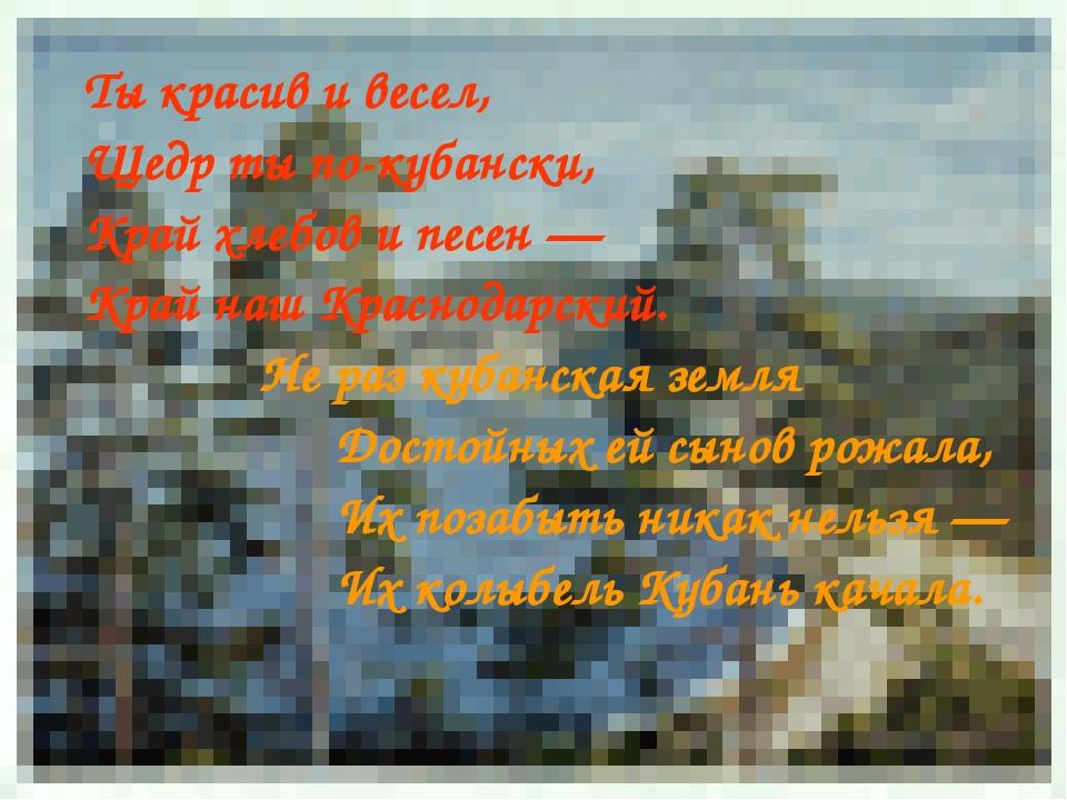 Ты красив и весел, Щедр ты по-кубански, Край хлебов и песен — Край наш Красно...