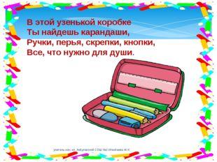 В этой узенькой коробке Ты найдешь карандаши, Ручки, перья, скрепки, кнопки,
