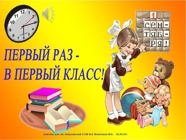 учитель нач. кл. Акбулакской СОШ №2 Игизбаева Ж.К. 01.09.15г учитель нач. кл....
