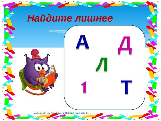 Найдите лишнее учитель нач. кл. Акбулакской СОШ №2 Игизбаева Ж.К. учитель нач...