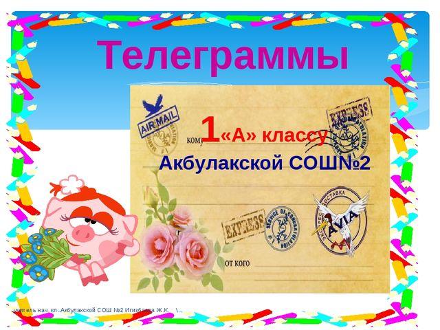 Телеграммы 1«А» классу Акбулакской СОШ№2 учитель нач. кл. Акбулакской СОШ №2...
