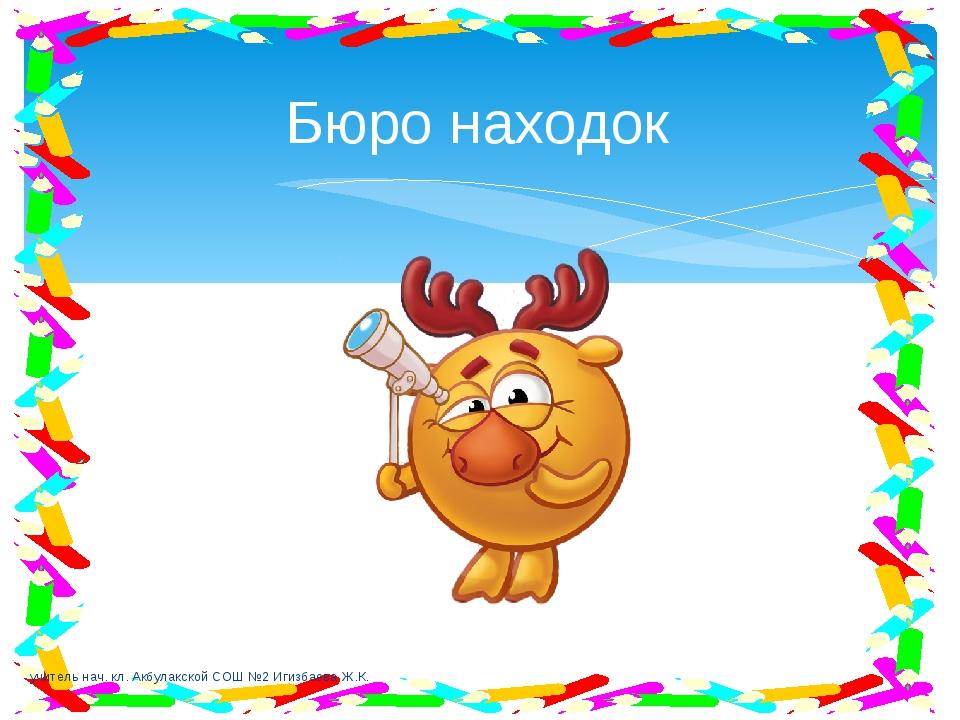 Бюро находок учитель нач. кл. Акбулакской СОШ №2 Игизбаева Ж.К. учитель нач....