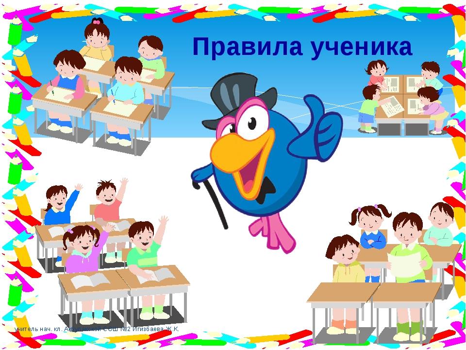 Правила ученика учитель нач. кл. Акбулакской СОШ №2 Игизбаева Ж.К. учитель на...