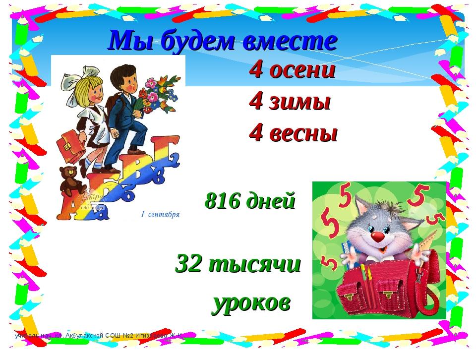 Мы будем вместе 4 осени 4 зимы 4 весны 32 тысячи уроков 816 дней учитель нач....