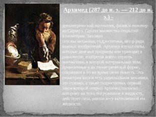 древнегреческийматематик,физикиинженеризСиракуз. Сделал множество откры