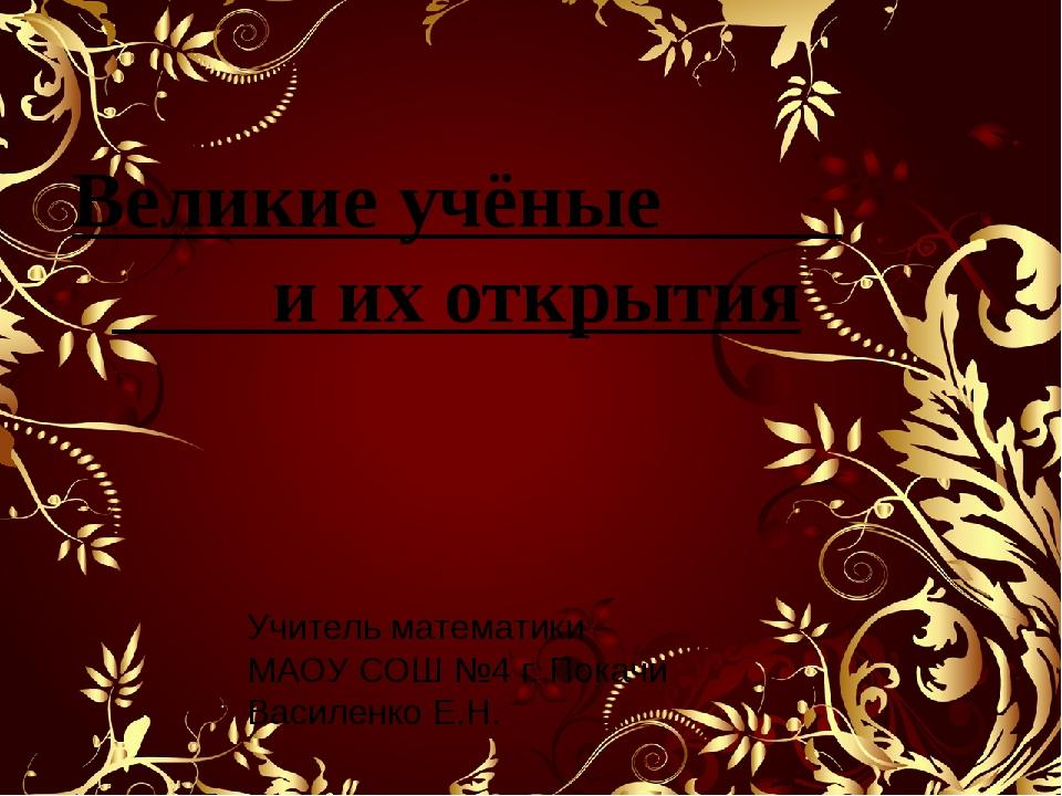 Великие учёные и их открытия Учитель математики МАОУ СОШ №4 г. Покачи Василен...