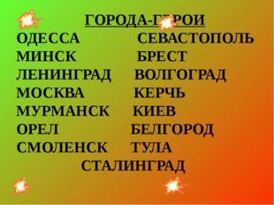 ГОРОДА-ГЕРОИ ОДЕССА СЕВАСТОПОЛЬ МИНСК БРЕСТ ЛЕНИНГРАД ВОЛГОГРАД МОСКВА КЕРЧЬ