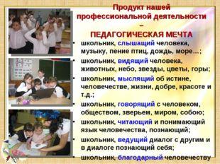 Продукт нашей профессиональной деятельности – ПЕДАГОГИЧЕСКАЯ МЕЧТА школьник,