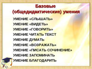 Базовые (общедидактические) умения УМЕНИЕ «СЛЫШАТЬ» УМЕНИЕ «ВИДЕТЬ» УМЕНИЕ «Г
