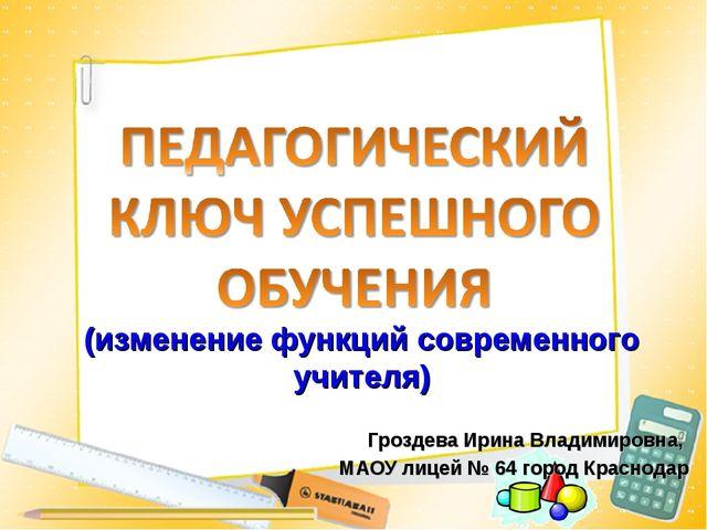 (изменение функций современного учителя) Гроздева Ирина Владимировна, МАОУ ли...