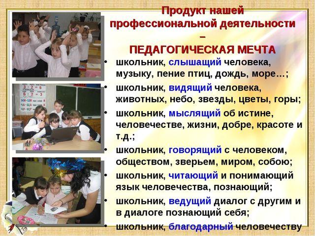 Продукт нашей профессиональной деятельности – ПЕДАГОГИЧЕСКАЯ МЕЧТА школьник,...