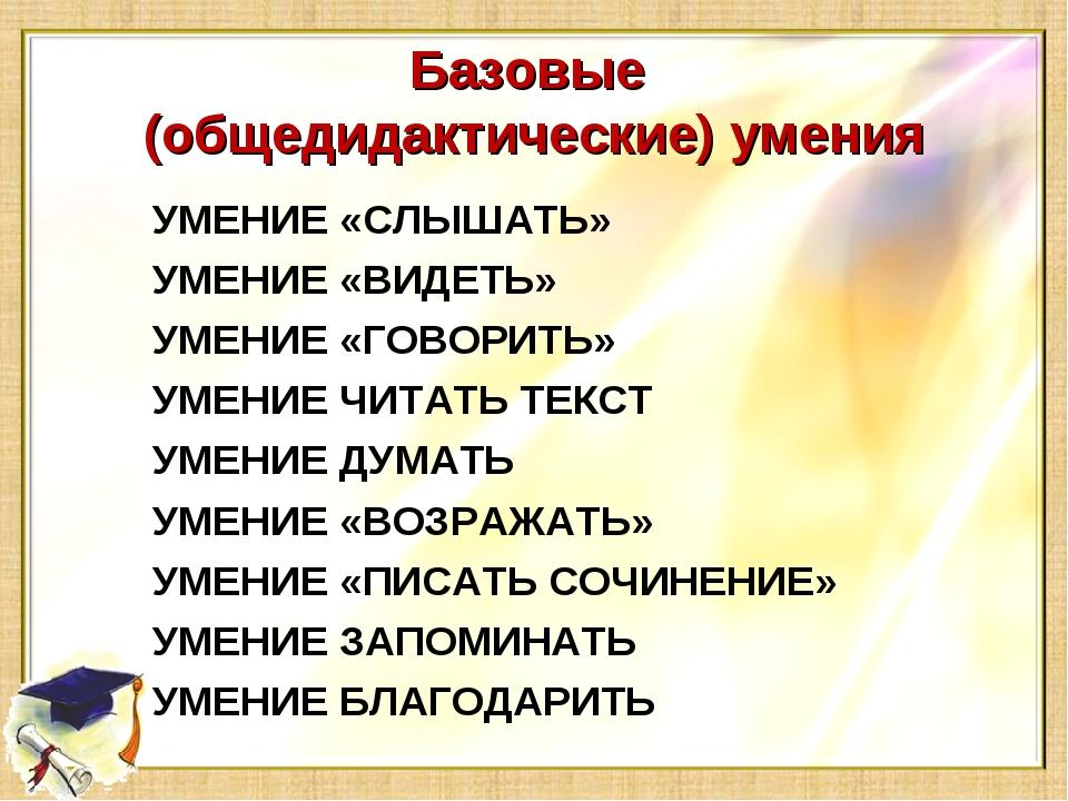 Базовые (общедидактические) умения УМЕНИЕ «СЛЫШАТЬ» УМЕНИЕ «ВИДЕТЬ» УМЕНИЕ «Г...