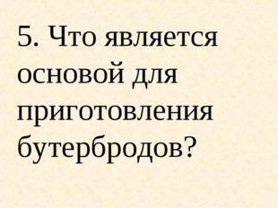 5. Что является основой для приготовления бутербродов?