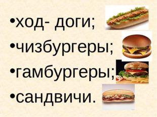 ход- доги; чизбургеры; гамбургеры; сандвичи.