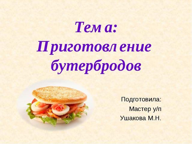 Тема: Приготовление бутербродов Подготовила: Мастер у/п Ушакова М.Н.
