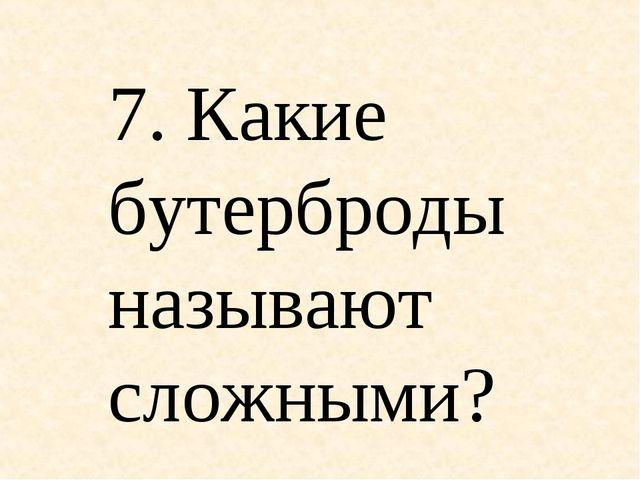 7. Какие бутерброды называют сложными?