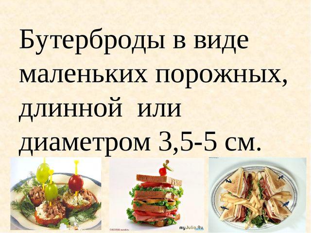 Бутерброды в виде маленьких порожных, длинной или диаметром 3,5-5 см.