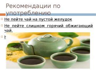 Рекомендации по употреблению Не пейте чай на пустой желудок Не пейте слишком