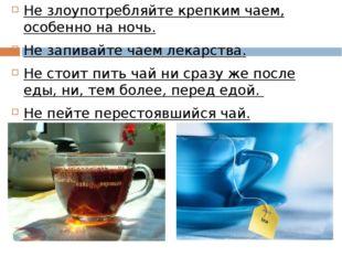 Не злоупотребляйте крепким чаем, особенно на ночь. Не запивайте чаем лекарств