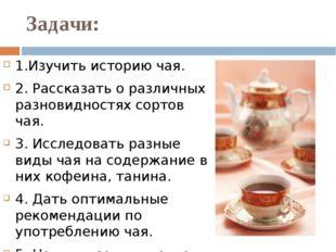 Задачи: 1.Изучить историю чая. 2. Рассказать о различных разновидностях сорто