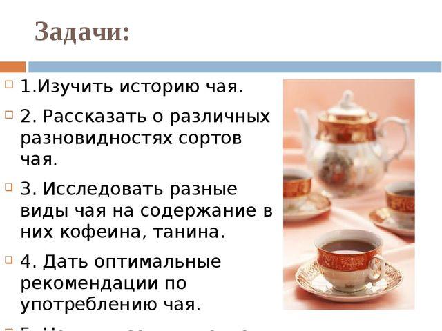 Задачи: 1.Изучить историю чая. 2. Рассказать о различных разновидностях сорто...
