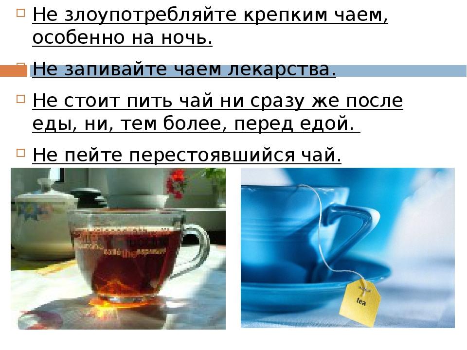 Не злоупотребляйте крепким чаем, особенно на ночь. Не запивайте чаем лекарств...