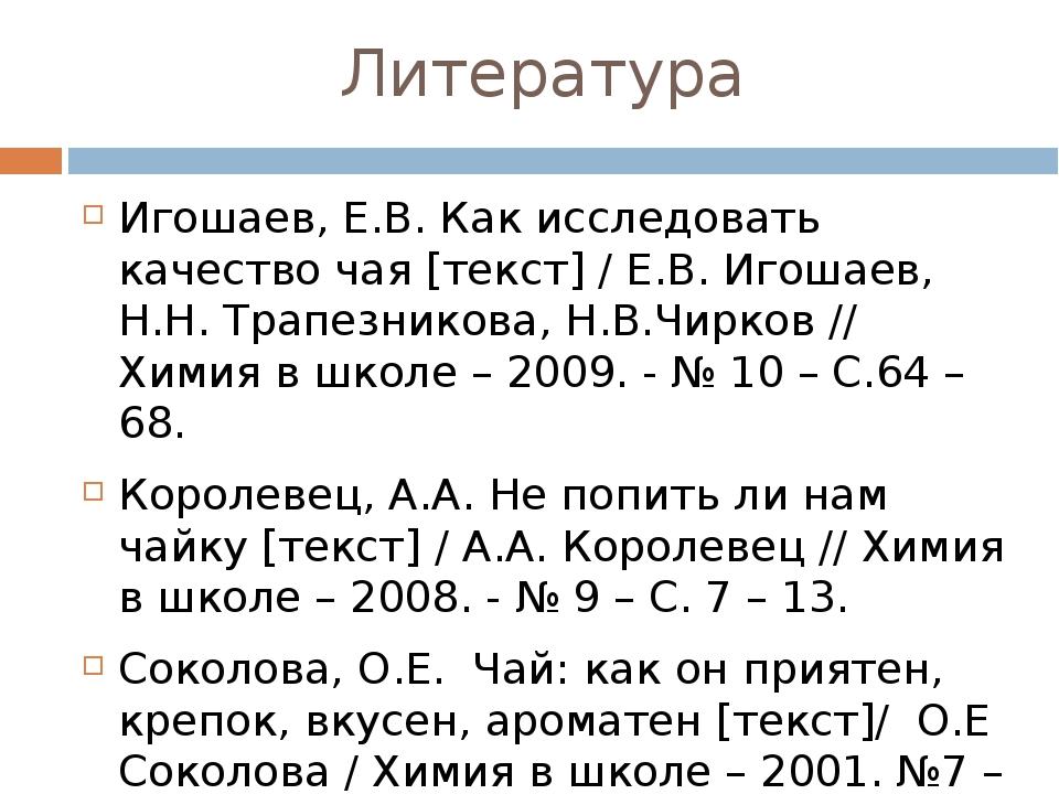 Литература Игошаев, Е.В. Как исследовать качество чая [текст] / Е.В. Игошаев,...
