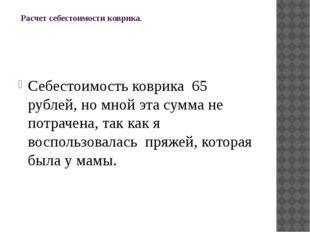 Расчет себестоимости коврика.  Себестоимость коврика 65 рублей, но мной эт