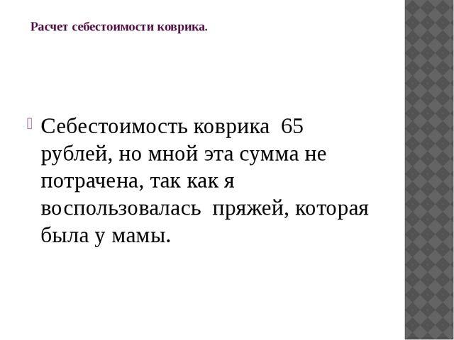 Расчет себестоимости коврика.  Себестоимость коврика 65 рублей, но мной эт...