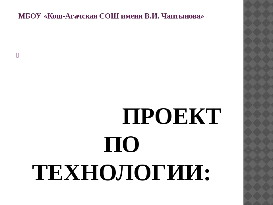 МБОУ «Кош-Агачская СОШ имени В.И. Чаптынова»    ПРОЕКТ ПО ТЕХНОЛОГИИ:  «...