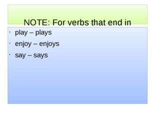 NOTE: For verbs that end in a vowel + Y, we just add -S. play – plays enjoy
