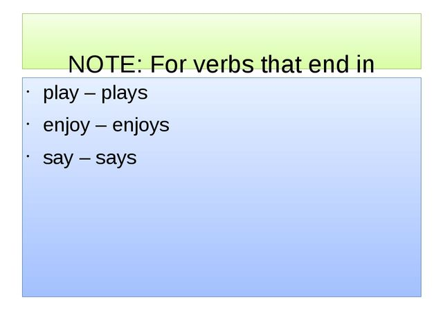 NOTE: For verbs that end in a vowel + Y, we just add -S. play – plays enjoy...