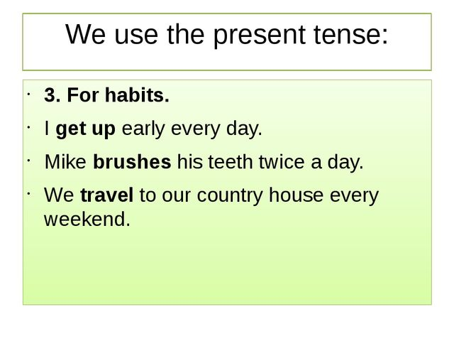 We use the present tense: 3. For habits. Iget upearly every day. Mikebrush...