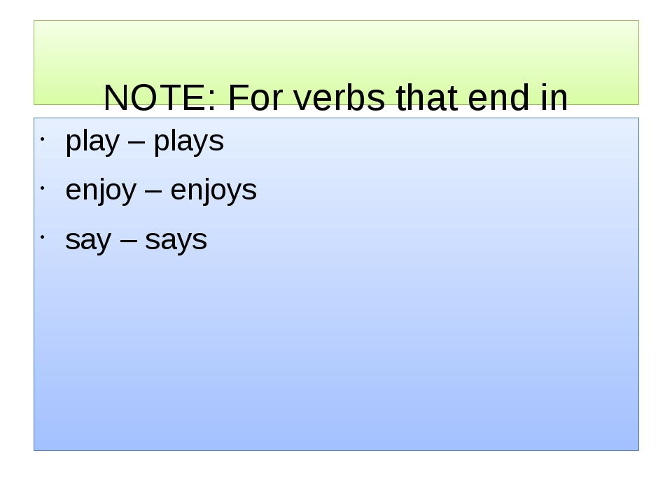 NOTE: For verbs that end in avowel + Y, we just add-S. play – plays enjoy...
