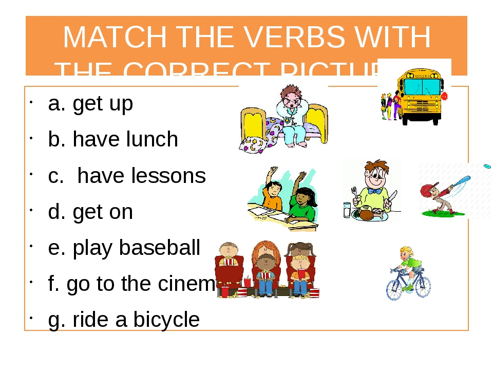 MATCH THE VERBS WITH THE CORRECT PICTURES a. get up b. have lunch c. have les...