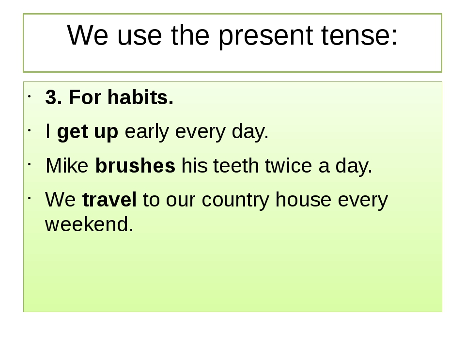We use the present tense: 3. For habits. I get up early every day. Mike brush...