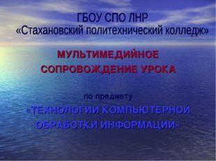 МУЛЬТИМЕДИЙНОЕ СОПРОВОЖДЕНИЕ УРОКА по предмету «ТЕХНОЛОГИИ КОМПЬЮТЕРНОЙ ОБРАБ