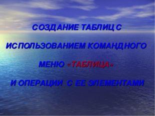 СОЗДАНИЕ ТАБЛИЦ С ИСПОЛЬЗОВАНИЕМ КОМАНДНОГО МЕНЮ «ТАБЛИЦА» И ОПЕРАЦИИ С ЕЕ ЭЛ