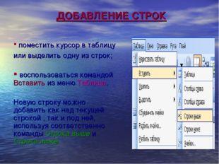 ДОБАВЛЕНИЕ СТРОК поместить курсор в таблицу или выделить одну из строк; воспо