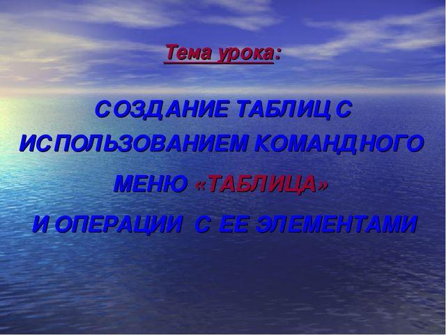 Тема урока: СОЗДАНИЕ ТАБЛИЦ С ИСПОЛЬЗОВАНИЕМ КОМАНДНОГО МЕНЮ «ТАБЛИЦА» И ОПЕ...
