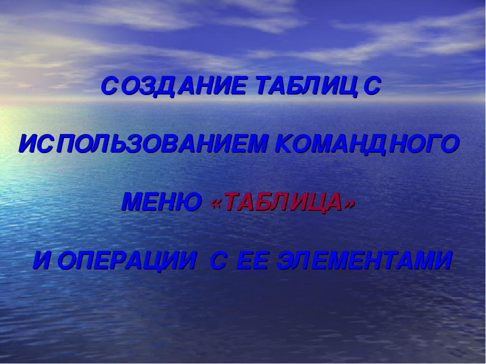 СОЗДАНИЕ ТАБЛИЦ С ИСПОЛЬЗОВАНИЕМ КОМАНДНОГО МЕНЮ «ТАБЛИЦА» И ОПЕРАЦИИ С ЕЕ ЭЛ...