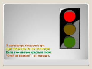 У светофора окошечка три При переходе на них посмотри, Если в окошечке красны