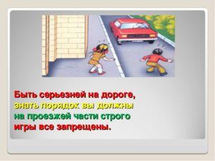 Быть серьезней на дороге, знать порядок вы должны на проезжей части строго иг