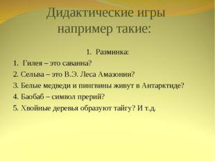Дидактические игры например такие: 1. Разминка: 1. Гилея – это саванна? 2. Се