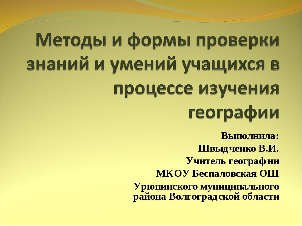 Выполнила: Швыдченко В.И. Учитель географии МКОУ Беспаловская ОШ Урюпинского...