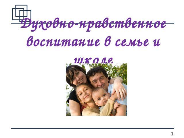 Духовно-нравственное воспитание в семье и школе *