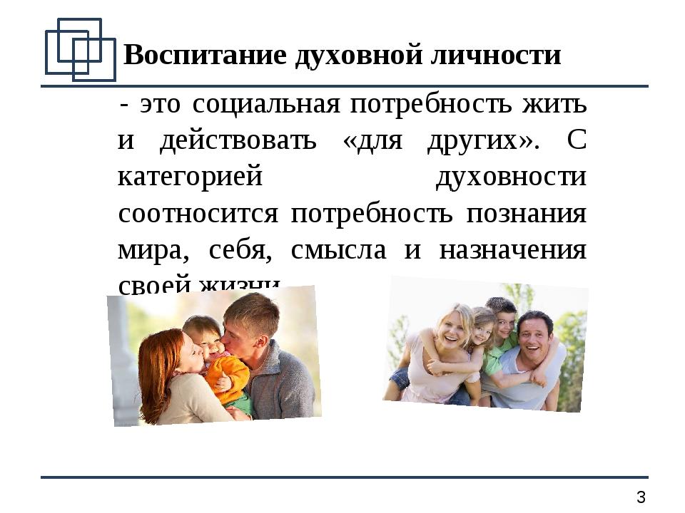 Воспитание духовной личности - это социальная потребность жить и действовать...