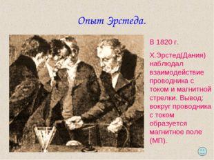 Опыт Эрстеда. В 1820 г. Х.Эрстед(Дания) наблюдал взаимодействие проводника с
